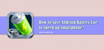 How to Save Android Battery Life to Speed up Smartphone?